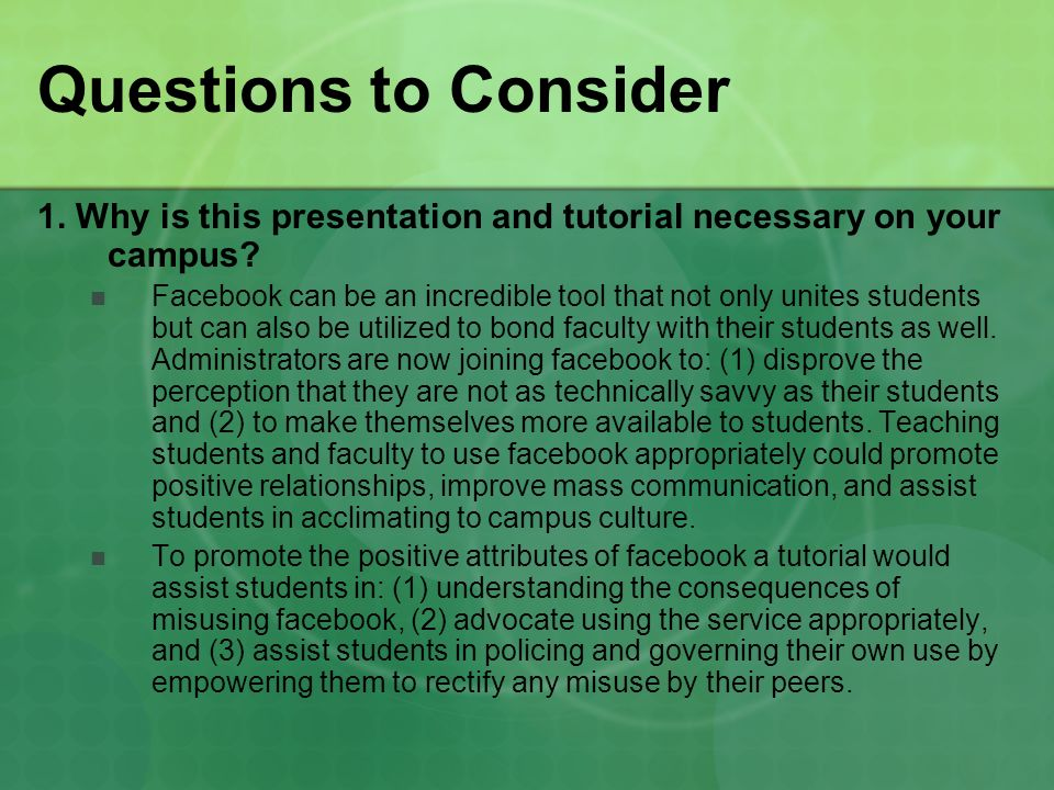 Questions to Consider 1. Why is this presentation and tutorial necessary on your campus? Facebook can be an incredible tool that not only unites stude