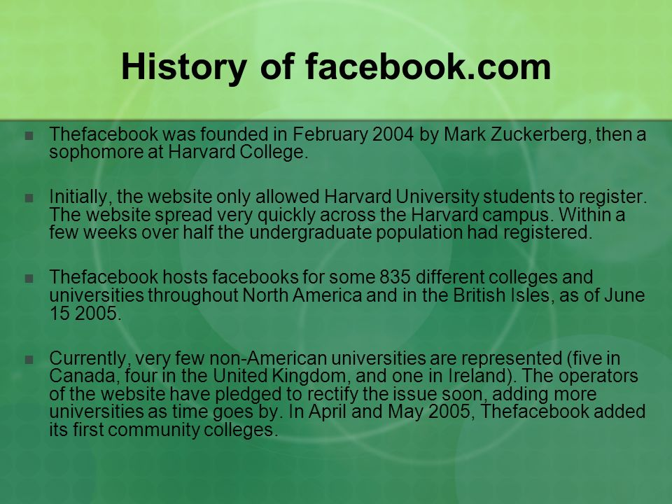 History of facebook.com Thefacebook was founded in February 2004 by Mark Zuckerberg, then a sophomore at Harvard College. Initially, the website only