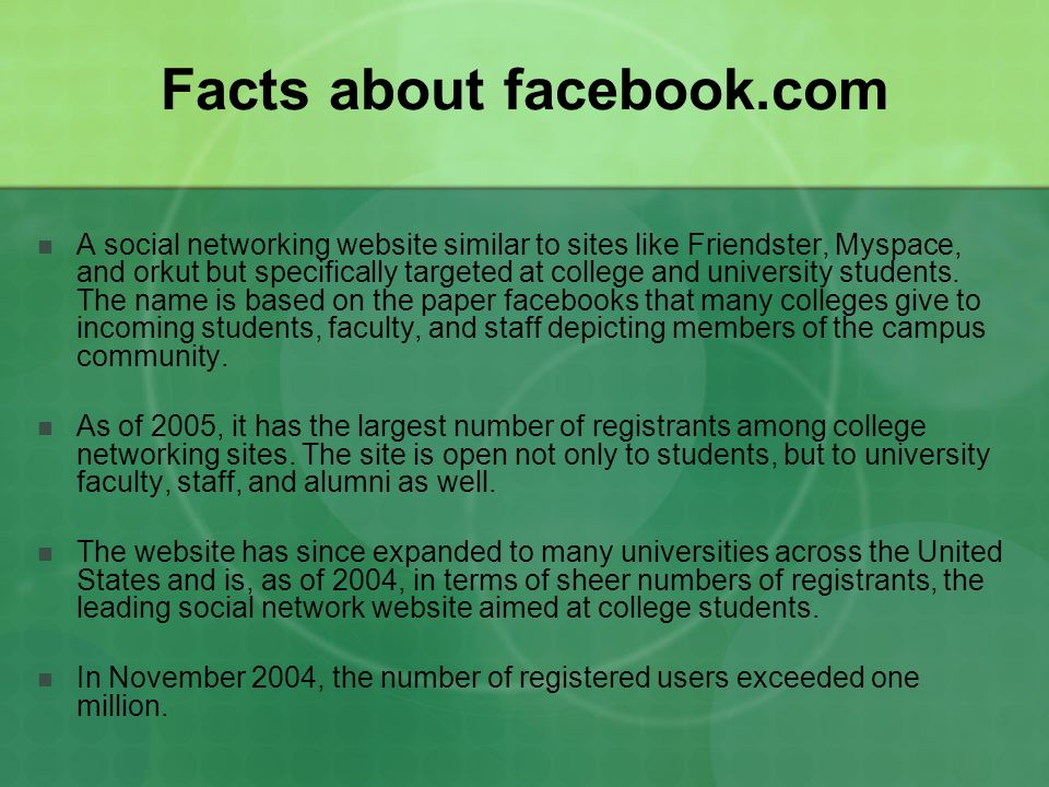 Facts about facebook.com A social networking website similar to sites like Friendster, Myspace, and orkut but specifically targeted at college and university students.