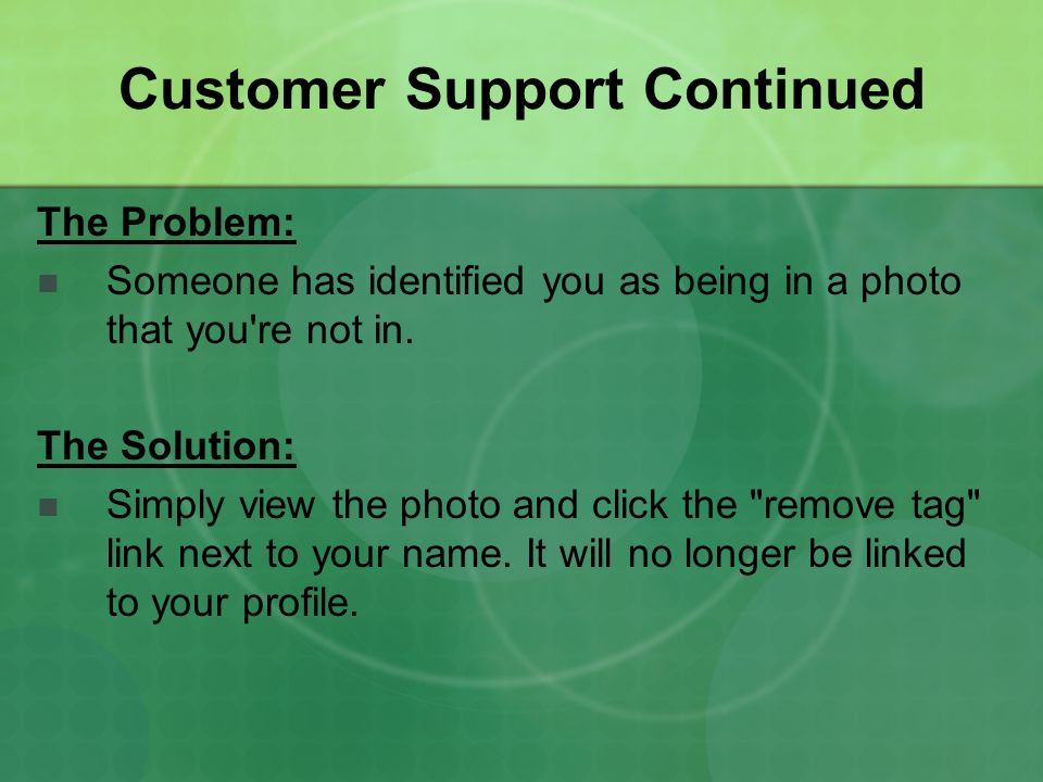 Customer Support Continued The Problem: Someone has identified you as being in a photo that you're not in. The Solution: Simply view the photo and cli