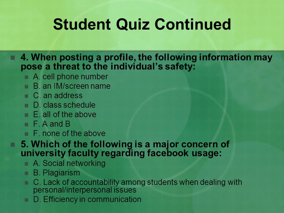 Student Quiz Continued 4. When posting a profile, the following information may pose a threat to the individuals safety: A. cell phone number B. an IM