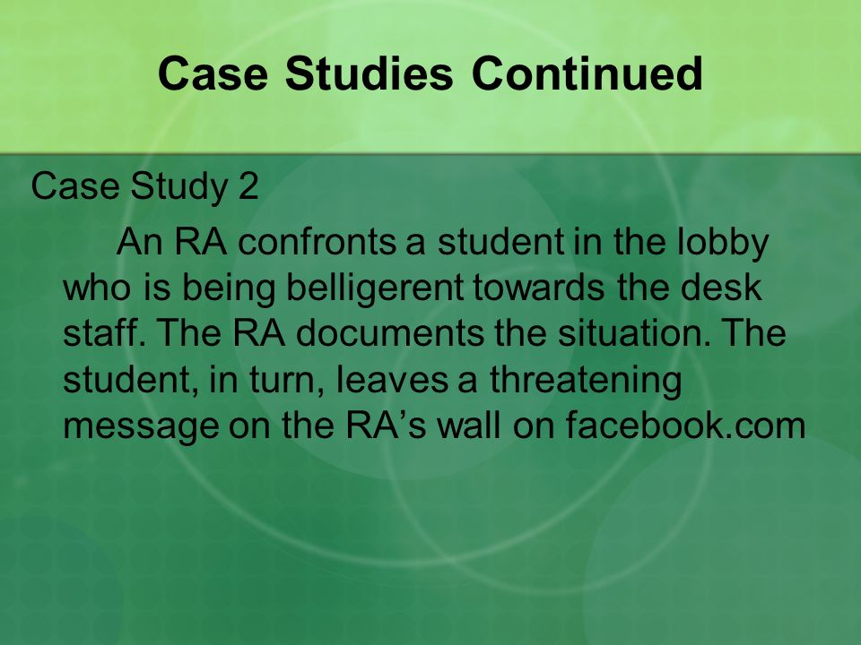 Case Studies Continued Case Study 2 An RA confronts a student in the lobby who is being belligerent towards the desk staff.