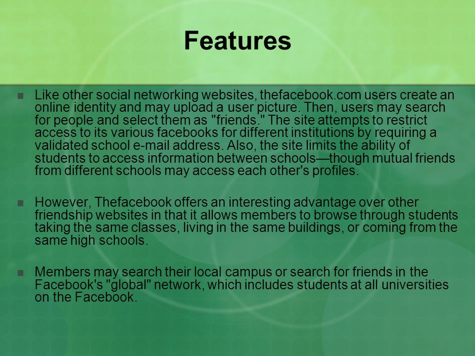 Features Like other social networking websites, thefacebook.com users create an online identity and may upload a user picture. Then, users may search