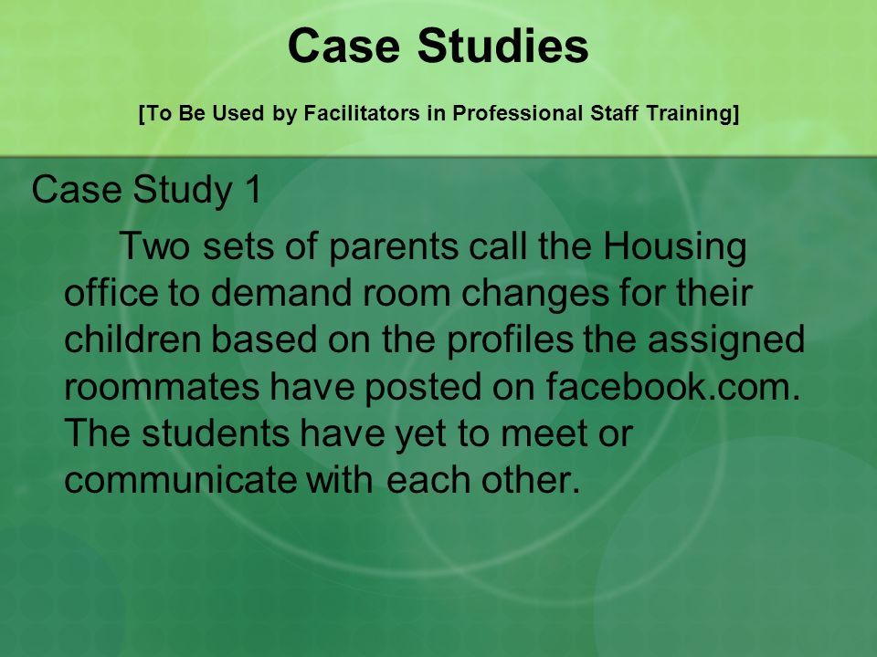Case Studies [To Be Used by Facilitators in Professional Staff Training] Case Study 1 Two sets of parents call the Housing office to demand room chang
