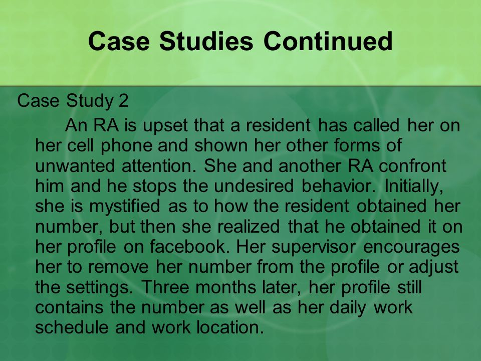 Case Studies Continued Case Study 2 An RA is upset that a resident has called her on her cell phone and shown her other forms of unwanted attention.