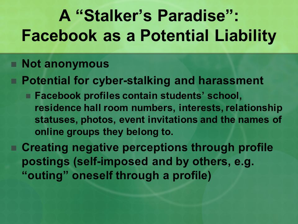 A Stalkers Paradise: Facebook as a Potential Liability Not anonymous Potential for cyber-stalking and harassment Facebook profiles contain students sc