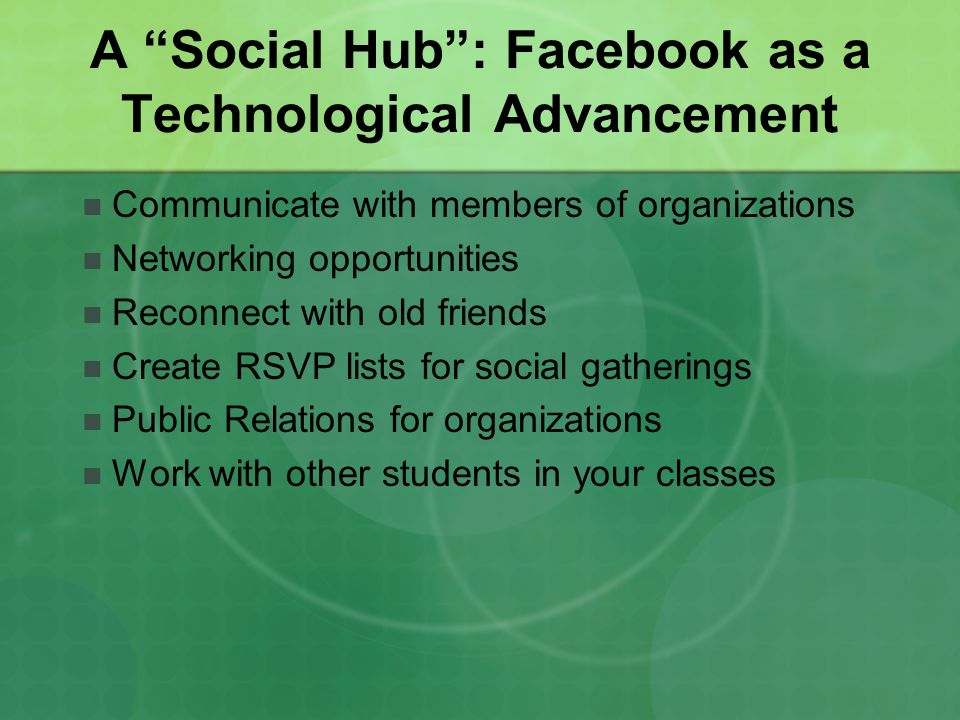 A Social Hub: Facebook as a Technological Advancement Communicate with members of organizations Networking opportunities Reconnect with old friends Cr