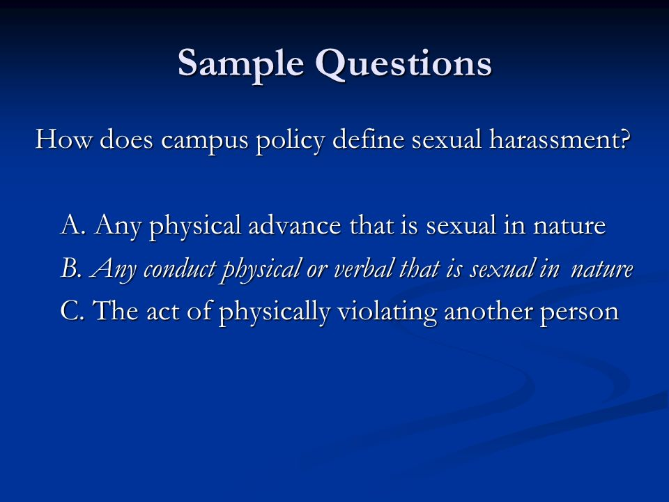 Sample Questions How does campus policy define sexual harassment? A. Any physical advance that is sexual in nature B. Any conduct physical or verbal t