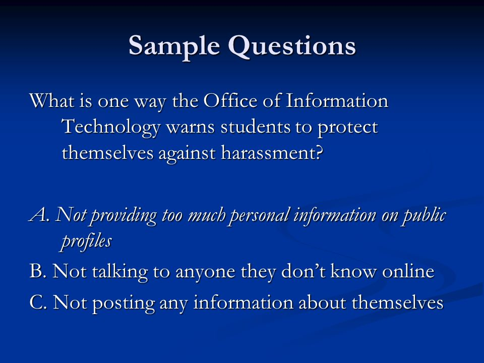 Sample Questions What is one way the Office of Information Technology warns students to protect themselves against harassment? A. Not providing too mu