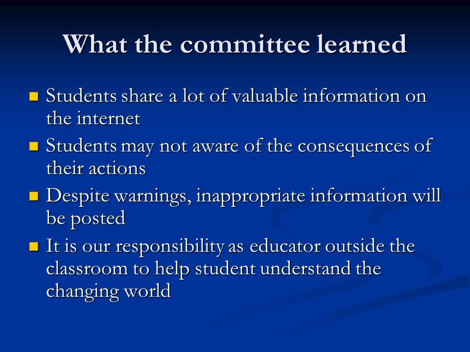 What the committee learned Students share a lot of valuable information on the internet Students share a lot of valuable information on the internet S