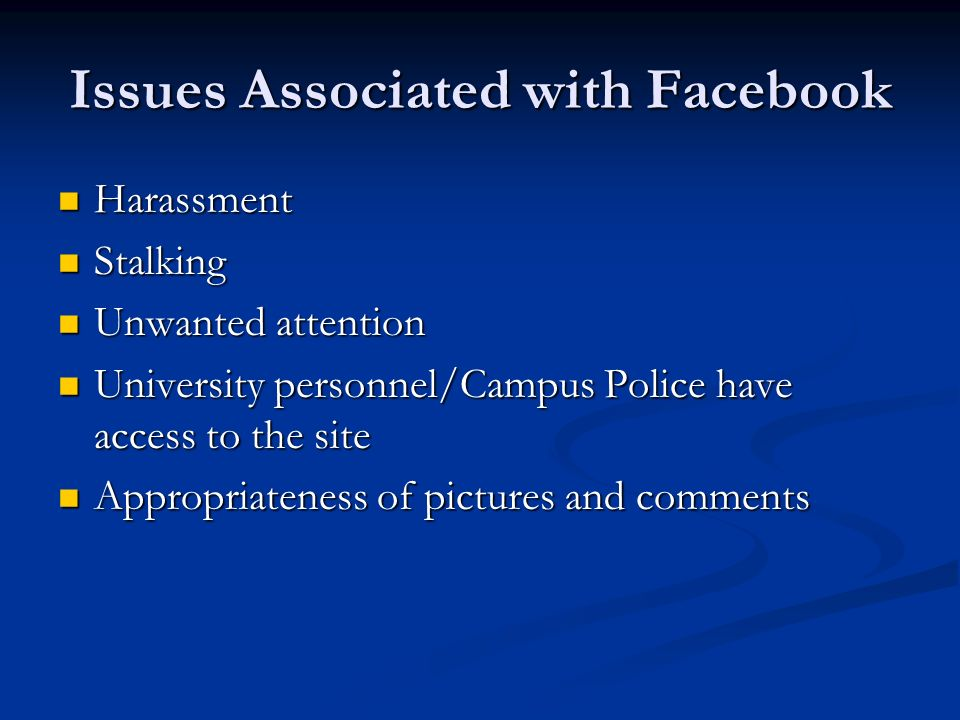 Issues Associated with Facebook Harassment Harassment Stalking Stalking Unwanted attention Unwanted attention University personnel/Campus Police have