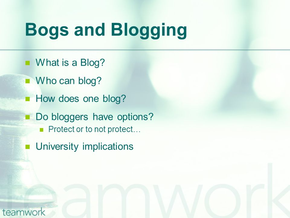 Bogs and Blogging What is a Blog? Who can blog? How does one blog? Do bloggers have options? Protect or to not protect… University implications