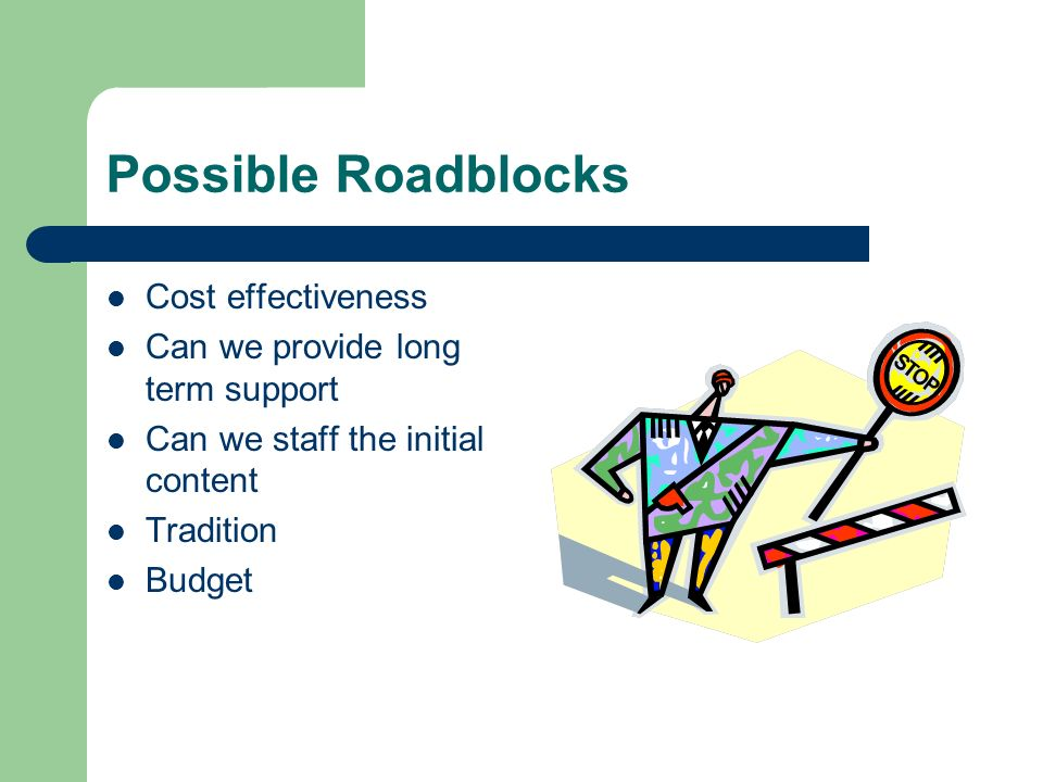 Possible Roadblocks Cost effectiveness Can we provide long term support Can we staff the initial content Tradition Budget