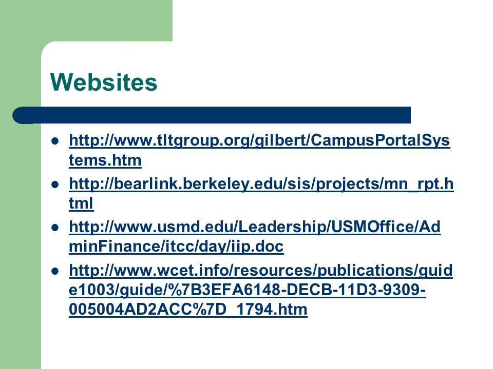 Websites http://www.tltgroup.org/gilbert/CampusPortalSys tems.htm http://www.tltgroup.org/gilbert/CampusPortalSys tems.htm http://bearlink.berkeley.edu/sis/projects/mn_rpt.h tml http://bearlink.berkeley.edu/sis/projects/mn_rpt.h tml http://www.usmd.edu/Leadership/USMOffice/Ad minFinance/itcc/day/iip.doc http://www.usmd.edu/Leadership/USMOffice/Ad minFinance/itcc/day/iip.doc http://www.wcet.info/resources/publications/guid e1003/guide/%7B3EFA6148-DECB-11D3-9309- 005004AD2ACC%7D_1794.htm http://www.wcet.info/resources/publications/guid e1003/guide/%7B3EFA6148-DECB-11D3-9309- 005004AD2ACC%7D_1794.htm