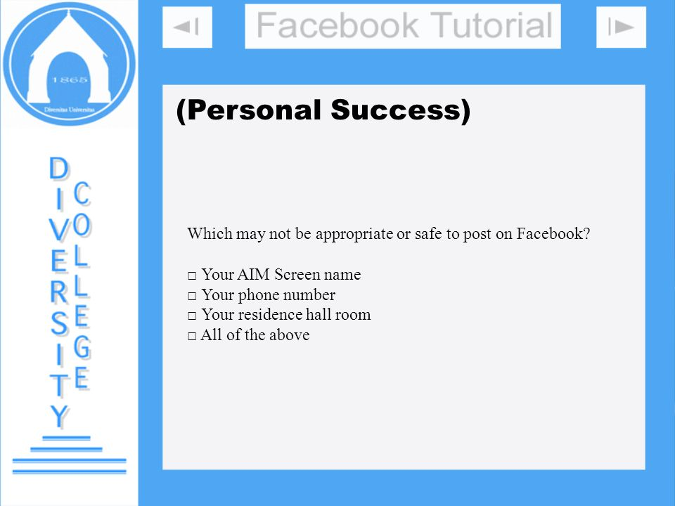(Personal Success) Which may not be appropriate or safe to post on Facebook? Your AIM Screen name Your phone number Your residence hall room All of th