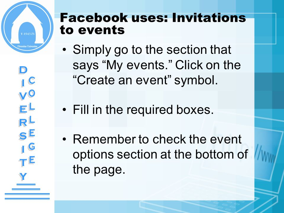 Facebook uses: Invitations to events Simply go to the section that says My events. Click on the Create an event symbol. Fill in the required boxes. Re