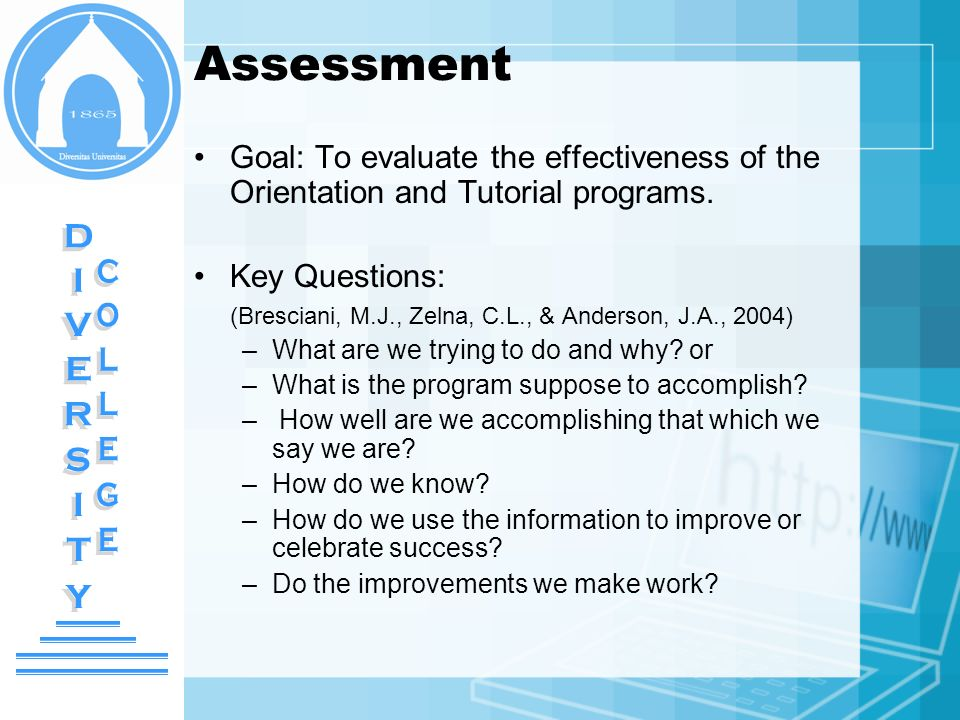 Assessment Goal: To evaluate the effectiveness of the Orientation and Tutorial programs. Key Questions: (Bresciani, M.J., Zelna, C.L., & Anderson, J.A