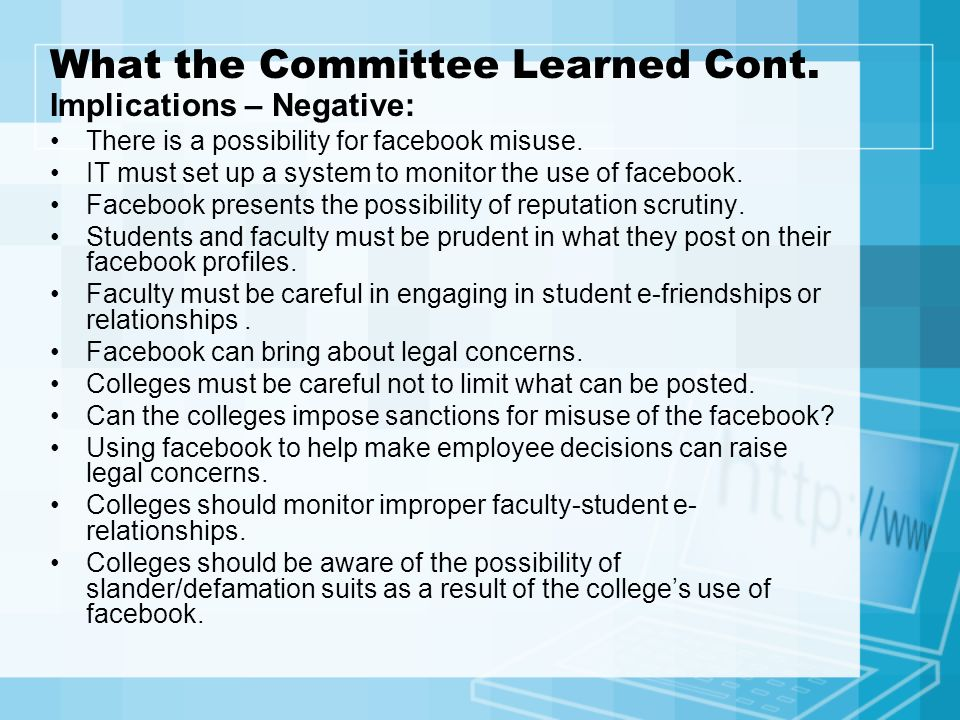 What the Committee Learned Cont. Implications – Negative: There is a possibility for facebook misuse. IT must set up a system to monitor the use of fa