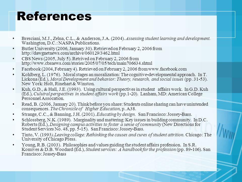 References Bresciani, M.J., Zelna, C.L., & Anderson, J.A. (2004). Assessing student learning and development. Washington, D.C.: NASPA Publications. Bu