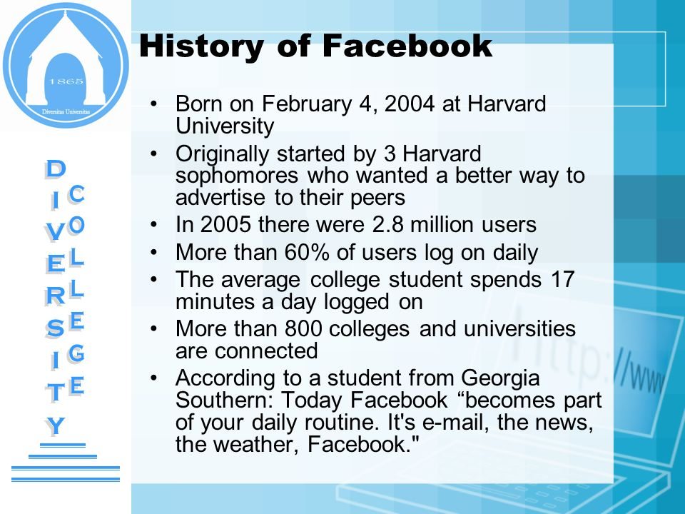 History of Facebook Born on February 4, 2004 at Harvard University Originally started by 3 Harvard sophomores who wanted a better way to advertise to