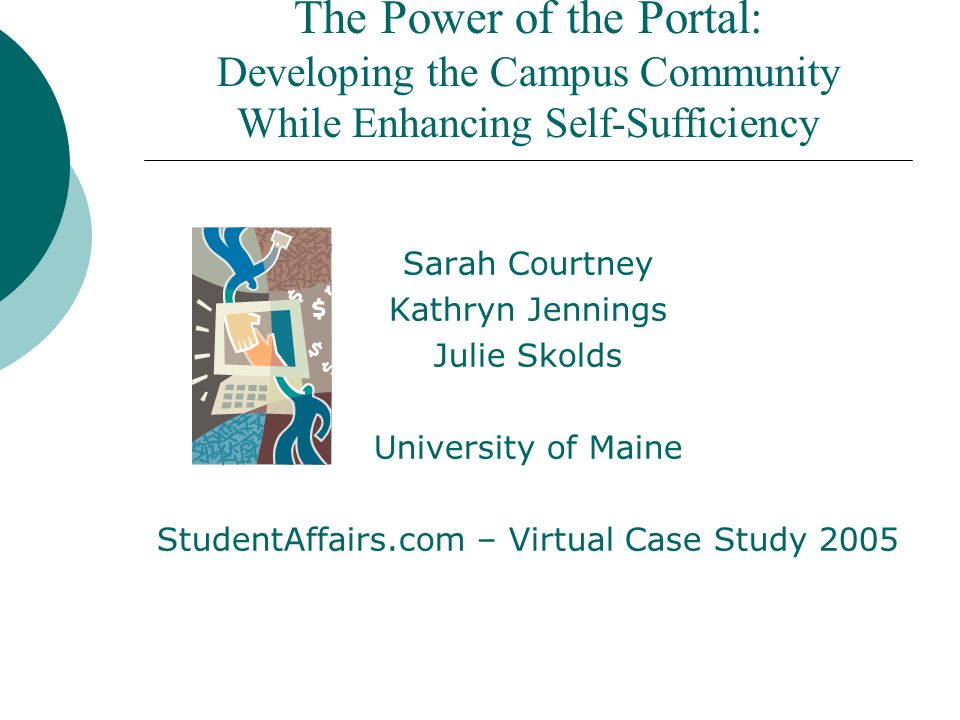 The Power of the Portal: Developing the Campus Community While Enhancing Self-Sufficiency Sarah Courtney Kathryn Jennings Julie Skolds University of Maine StudentAffairs.com – Virtual Case Study 2005