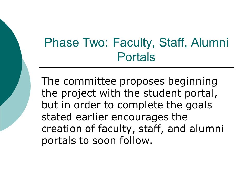 Phase Two: Faculty, Staff, Alumni Portals The committee proposes beginning the project with the student portal, but in order to complete the goals stated earlier encourages the creation of faculty, staff, and alumni portals to soon follow.