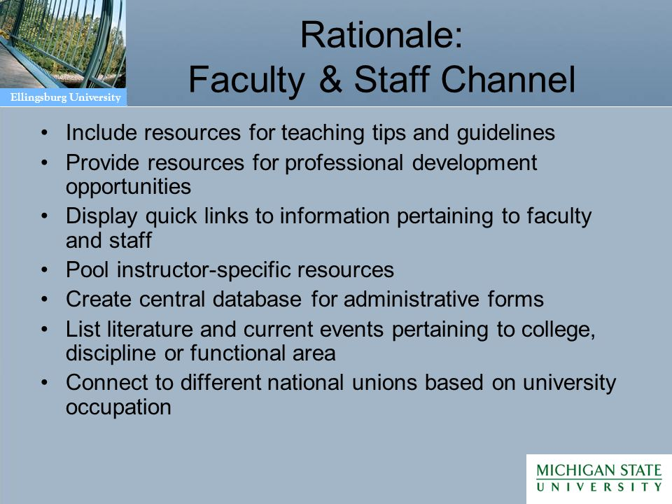 Ellingsburg University Rationale: Faculty & Staff Channel Include resources for teaching tips and guidelines Provide resources for professional development opportunities Display quick links to information pertaining to faculty and staff Pool instructor-specific resources Create central database for administrative forms List literature and current events pertaining to college, discipline or functional area Connect to different national unions based on university occupation