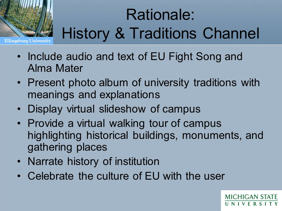 Ellingsburg University Rationale: History & Traditions Channel Include audio and text of EU Fight Song and Alma Mater Present photo album of university traditions with meanings and explanations Display virtual slideshow of campus Provide a virtual walking tour of campus highlighting historical buildings, monuments, and gathering places Narrate history of institution Celebrate the culture of EU with the user