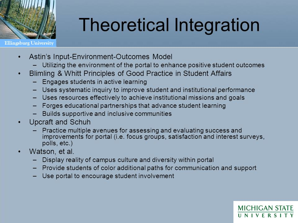 Ellingsburg University Theoretical Integration Astins Input-Environment-Outcomes Model –Utilizing the environment of the portal to enhance positive student outcomes Blimling & Whitt Principles of Good Practice in Student Affairs –Engages students in active learning –Uses systematic inquiry to improve student and institutional performance –Uses resources effectively to achieve institutional missions and goals –Forges educational partnerships that advance student learning –Builds supportive and inclusive communities Upcraft and Schuh –Practice multiple avenues for assessing and evaluating success and improvements for portal (i.e.