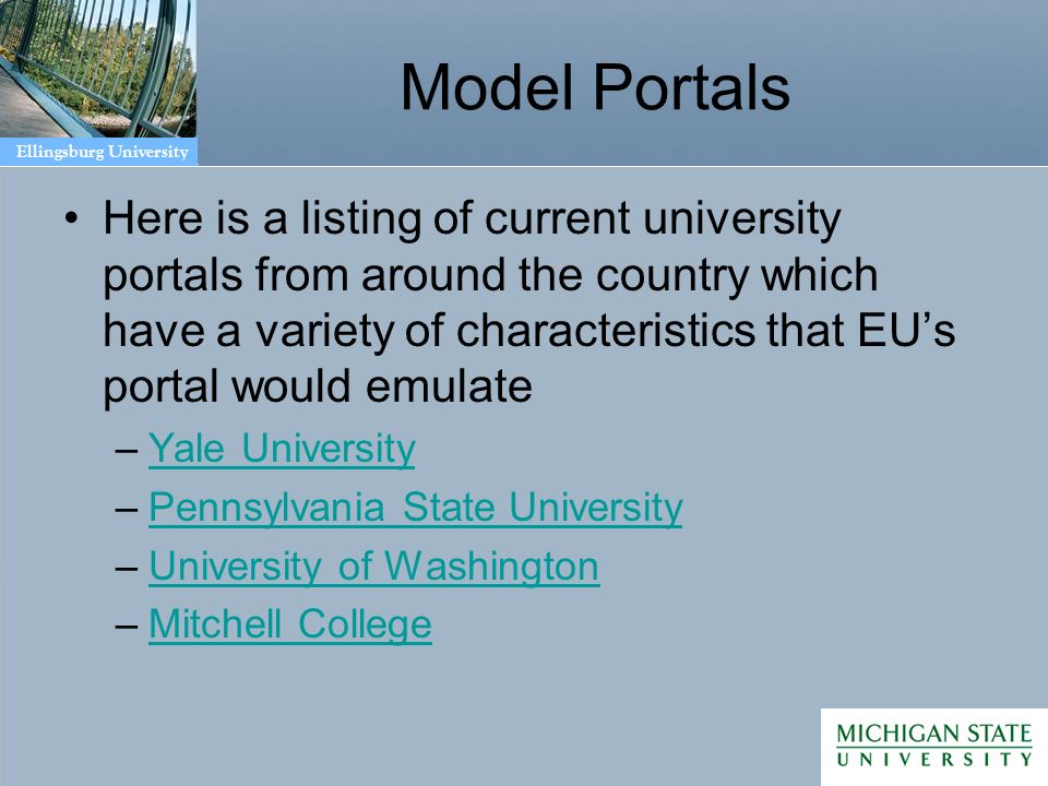 Ellingsburg University Model Portals Here is a listing of current university portals from around the country which have a variety of characteristics that EUs portal would emulate –Yale UniversityYale University –Pennsylvania State UniversityPennsylvania State University –University of WashingtonUniversity of Washington –Mitchell CollegeMitchell College