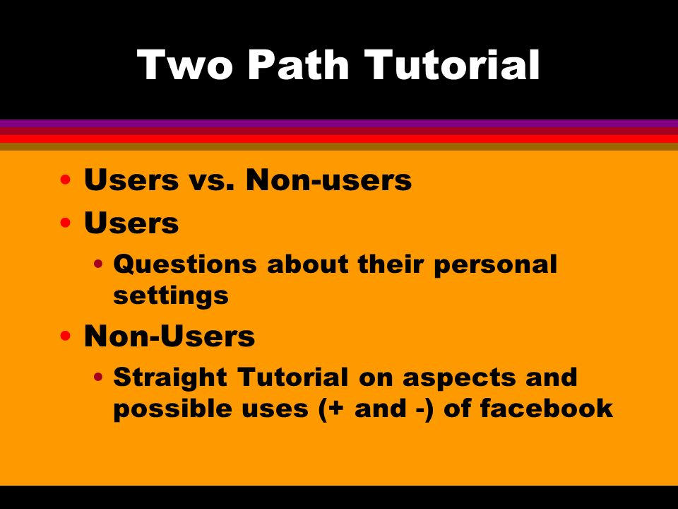 Two Path Tutorial Users vs. Non-users Users Questions about their personal settings Non-Users Straight Tutorial on aspects and possible uses (+ and -)