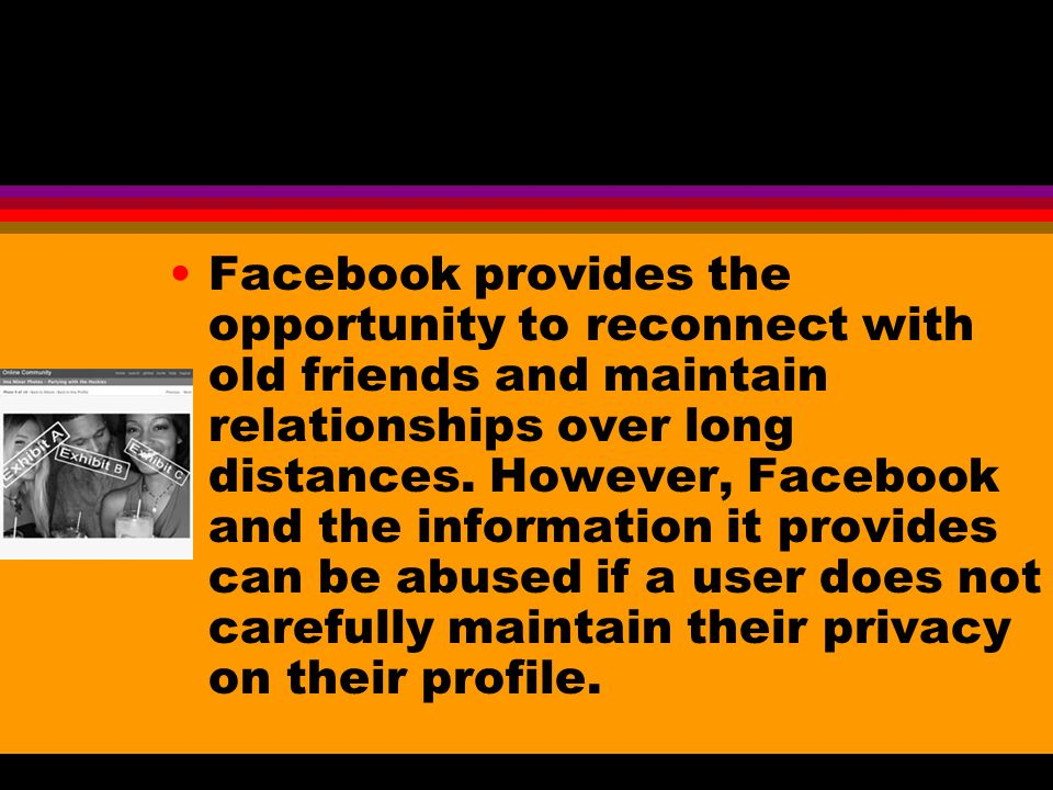 Facebook provides the opportunity to reconnect with old friends and maintain relationships over long distances. However, Facebook and the information