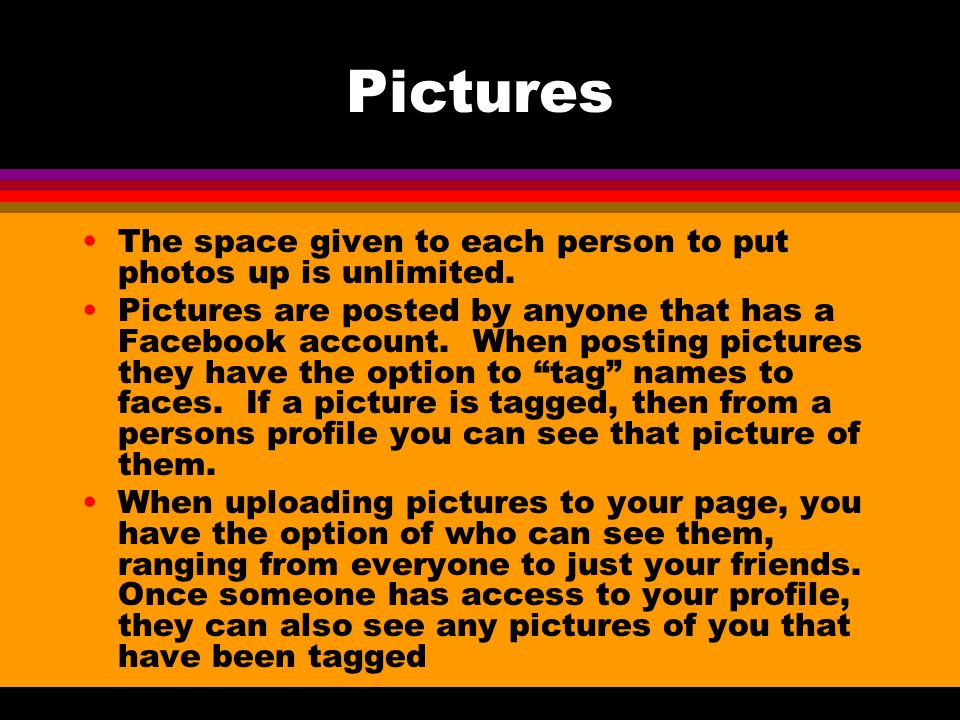 Pictures The space given to each person to put photos up is unlimited. Pictures are posted by anyone that has a Facebook account. When posting picture
