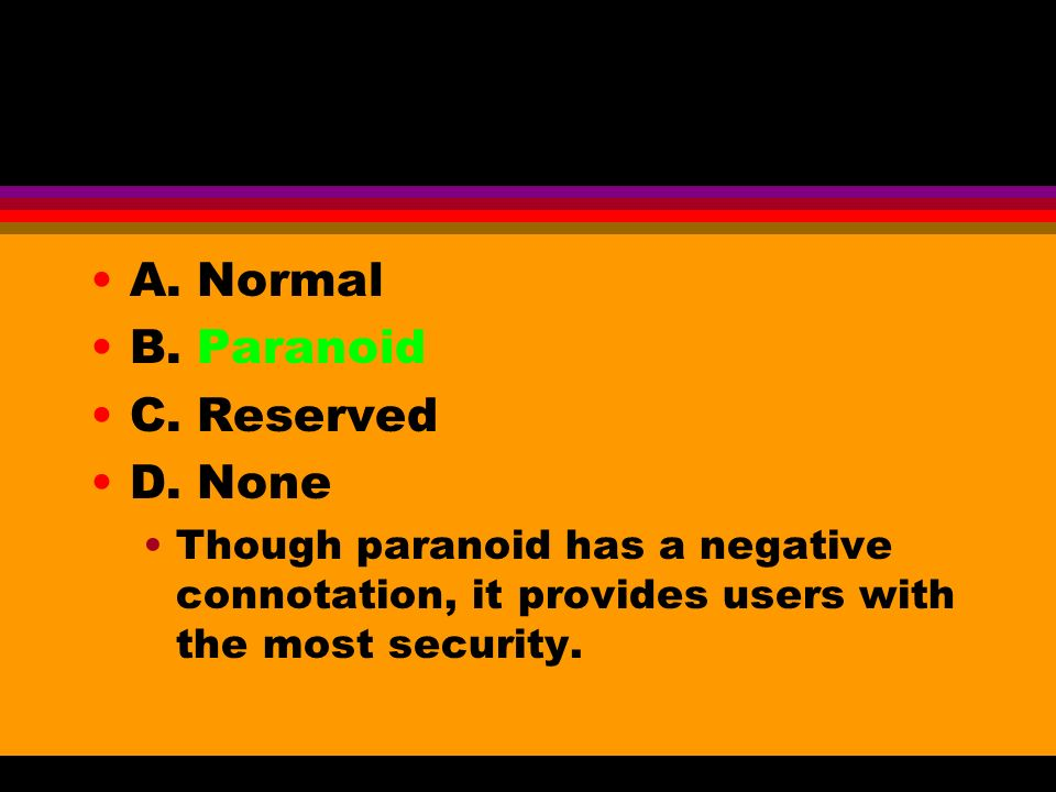 A. Normal B. Paranoid C. Reserved D. None Though paranoid has a negative connotation, it provides users with the most security.
