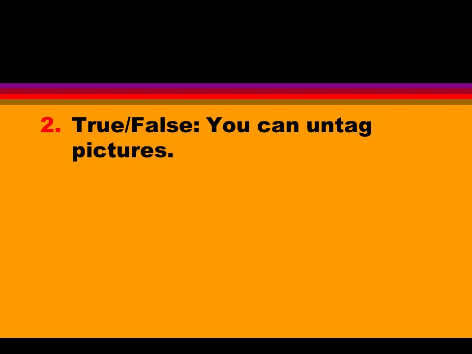 2.True/False: You can untag pictures.