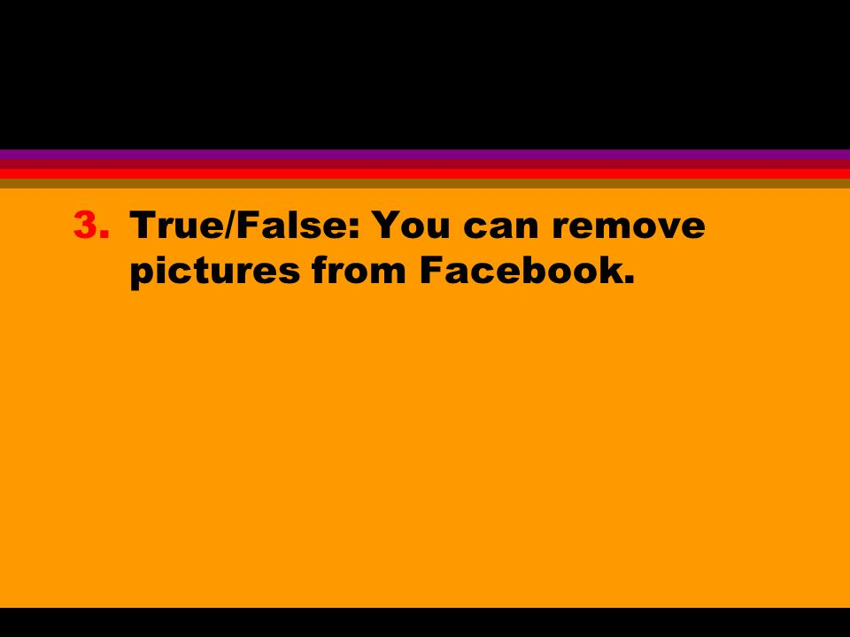 3.True/False: You can remove pictures from Facebook.