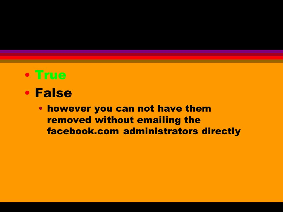 True False however you can not have them removed without emailing the facebook.com administrators directly