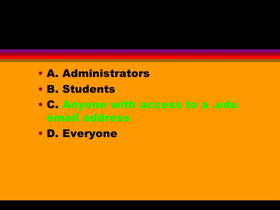 A. Administrators B. Students C. Anyone with access to a.edu email address D. Everyone