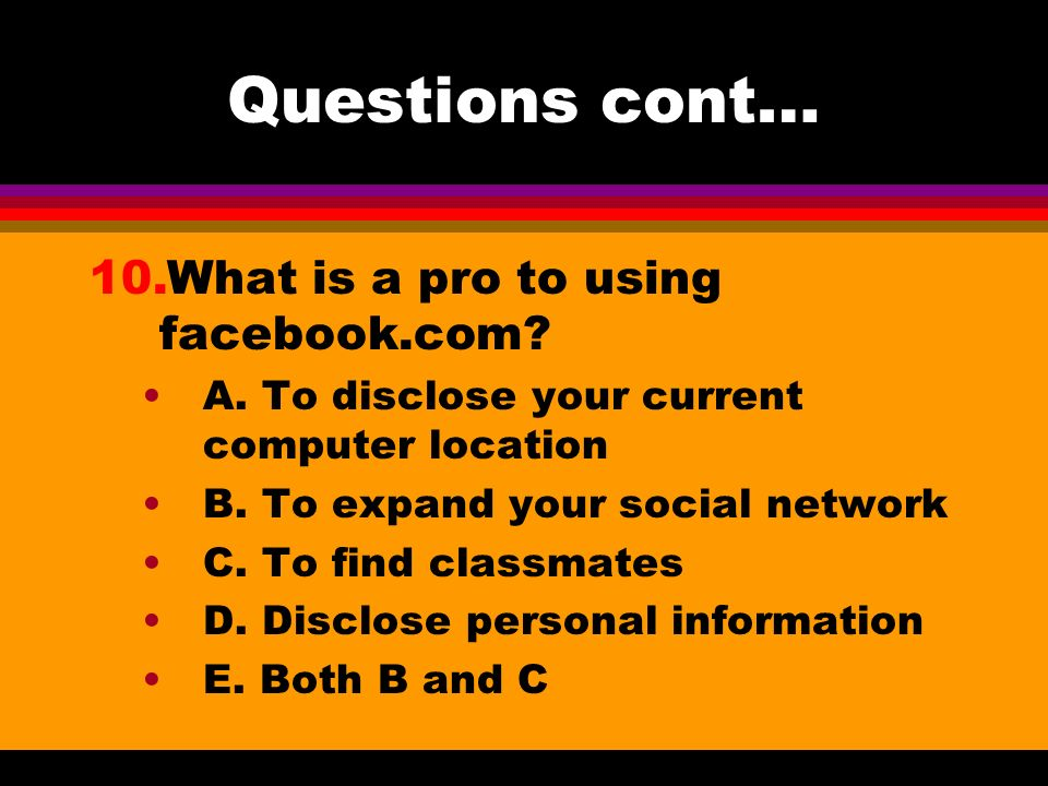 Questions cont… 10.What is a pro to using facebook.com? A. To disclose your current computer location B. To expand your social network C. To find clas