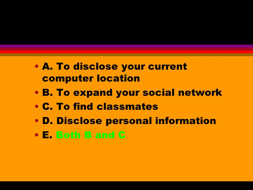 A. To disclose your current computer location B. To expand your social network C. To find classmates D. Disclose personal information E. Both B and C