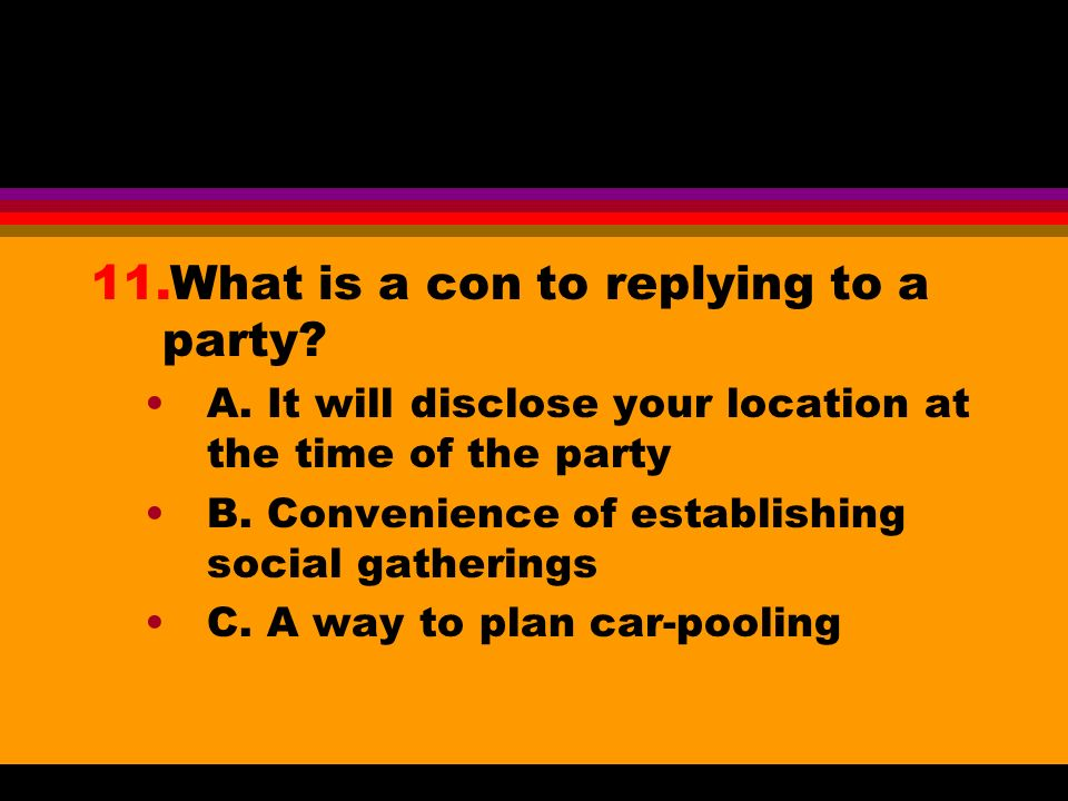 11.What is a con to replying to a party? A. It will disclose your location at the time of the party B. Convenience of establishing social gatherings C