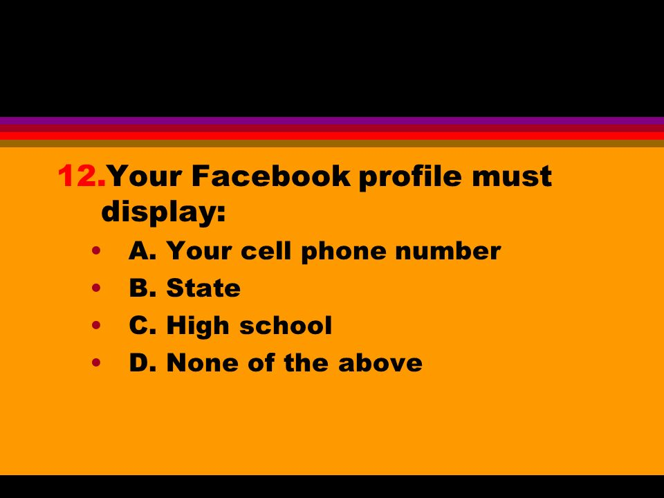 12.Your Facebook profile must display: A. Your cell phone number B. State C. High school D. None of the above