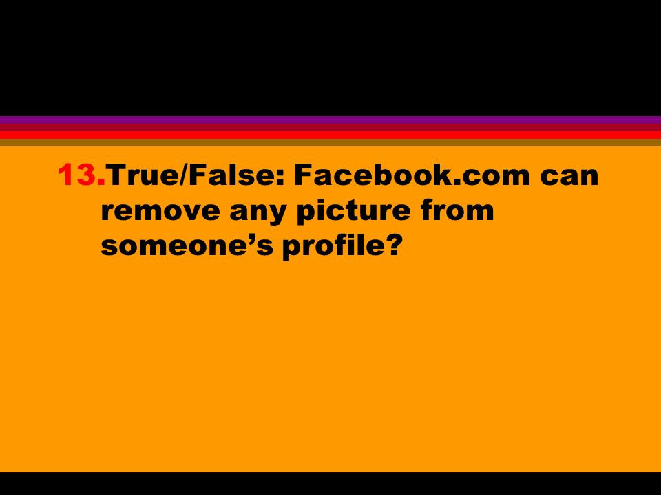 13.True/False: Facebook.com can remove any picture from someones profile?
