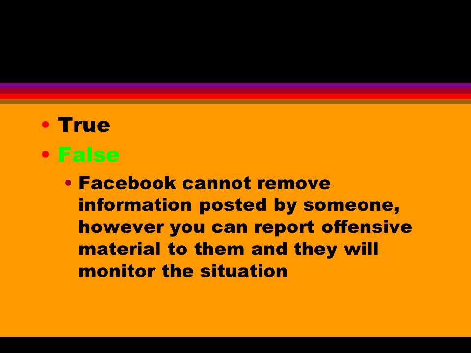 True False Facebook cannot remove information posted by someone, however you can report offensive material to them and they will monitor the situation