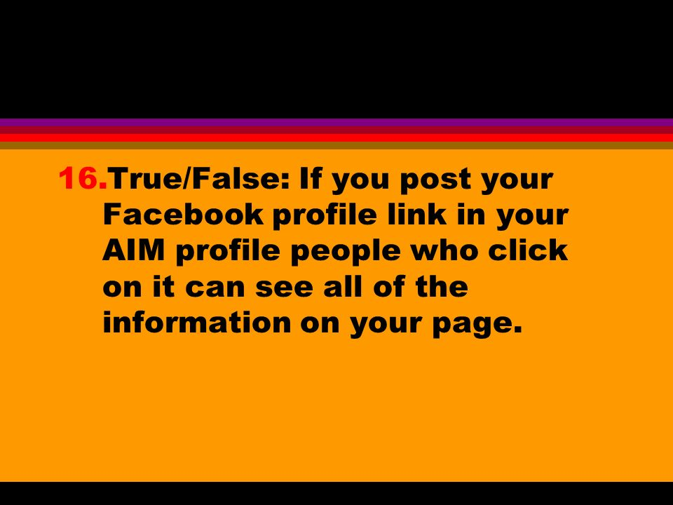 16.True/False: If you post your Facebook profile link in your AIM profile people who click on it can see all of the information on your page.