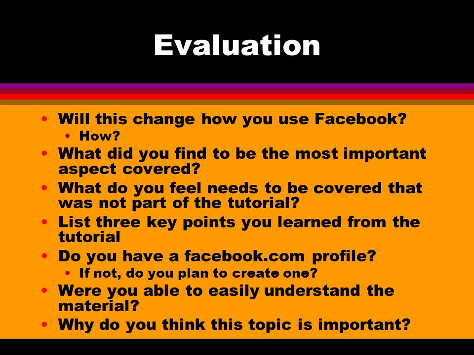 Evaluation Will this change how you use Facebook? How? What did you find to be the most important aspect covered? What do you feel needs to be covered
