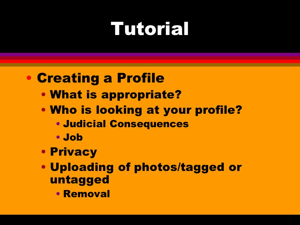 Tutorial Creating a Profile What is appropriate? Who is looking at your profile? Judicial Consequences Job Privacy Uploading of photos/tagged or untag