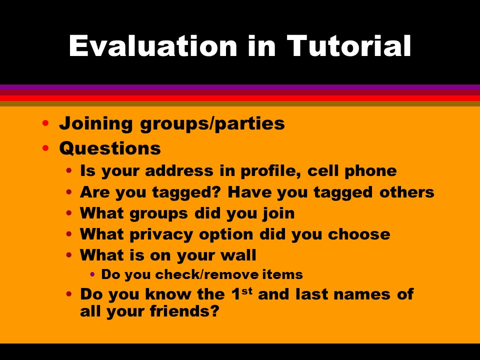 Evaluation in Tutorial Joining groups/parties Questions Is your address in profile, cell phone Are you tagged? Have you tagged others What groups did