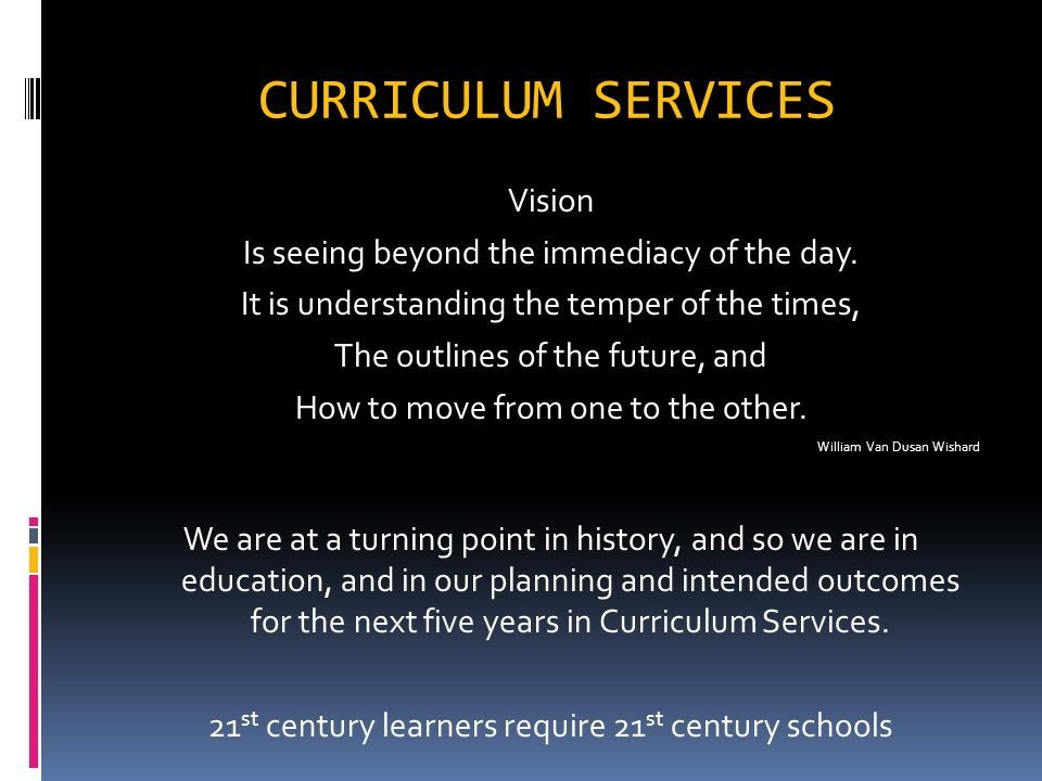 CURRICULUM SERVICES Vision Is seeing beyond the immediacy of the day. It is understanding the temper of the times, The outlines of the future, and How