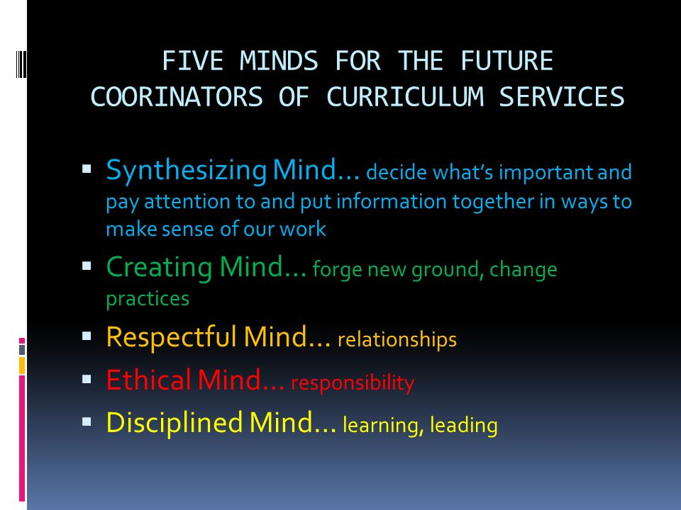 FIVE MINDS FOR THE FUTURE COORINATORS OF CURRICULUM SERVICES Synthesizing Mind… decide whats important and pay attention to and put information togeth